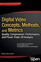 Digital Video Concepts, Methods, and Metrics Quality, Compression, Performance, and Power Trade-off Analysis by Shahriar Akramullah