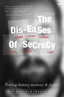 Dis-Eases of Secrecy Tracing History, Memory and Justice by Brian Rappert, Chandre Gould