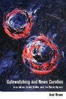Gatewatching and News Curation Journalism, Social Media, and the Public Sphere by Axel Bruns