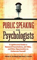 Public Speaking for Psychologists A Lighthearted Guide to Research Presentations, Job Talks, and Other Opportunities to Embarrass Yourself by David B. Feldman, Paul J. Silvia