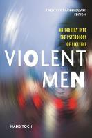 Violent Men An Inquiry Into the Psychology of Violence, 25th Anniversary Edition by Hans Toch