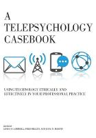 A Telepsychology Casebook Using Technology Ethically and Effectively in Your Professional Practice by Linda F. Campbell
