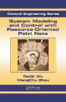 System Modeling and Control with Resource-Oriented Petri Nets by MengChu (New Jersey Institute of Technology, Newark, NJ, USA) Zhou, Naiqi (Guangdong University of Technology, Peoples Repu Wu