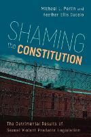 Shaming the Constitution The Detrimental Results of Sexual Violent Predator Legislation by Michael L. Perlin, Heather Ellis Cucolo