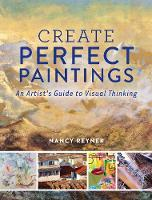 Create Perfect Paintings An Artist's Guide to Visual Thinking by Nancy Reyner
