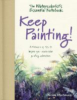 The Watercolorist's Essential Notebook - Keep Painting! A Treasury of Tips to Inspire Your Watercolor Painting Adventure by Gordon MacKenzie
