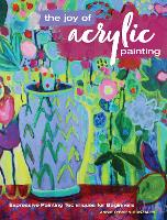 The Joy of Acrylic Painting Expressive Painting Techniques for Beginners by Annie O'Brien Gonzales