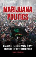 Marijuana Politics Uncovering the Troublesome History and Social Costs of Criminalization by Robert M. Hardaway