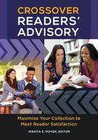 Crossover Readers' Advisory Maximize Your Collection to Meet Reader Satisfaction by Jessica E. Moyer