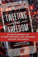 Tweeting to Freedom An Encyclopedia of Citizen Protests and Uprisings around the World by Jim Willis, Anthony R. Fellow