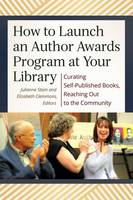 How to Launch an Author Awards Program at Your Library Curating Self-Published Books, Reaching Out to the Community by Julianne Terese Stam