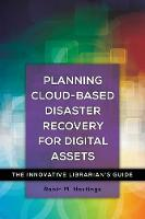 Planning Cloud-Based Disaster Recovery for Digital Assets The Innovative Librarian's Guide by Robin Hastings