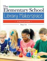 The Elementary School Library Makerspace A Start-Up Guide by Marge Cox