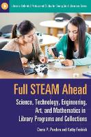 Full STEAM Ahead Science, Technology, Engineering, Art, and Mathematics in Library Programs and Collections by Cherie P. Pandora, Kathy Fredrick