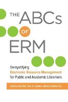 The ABCs of ERM Demystifying Electronic Resource Management for Public and Academic Librarians by Jessica Zellers, Tina M. Adams, Katherine Hill