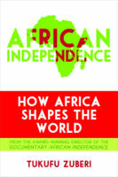African Independence How Africa Shapes the World by Tukufu Zuberi