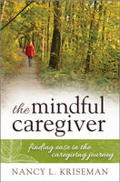 The Mindful Caregiver Finding Ease in the Caregiving Journey by Nancy L. Kriseman