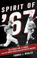 Spirit of '67 The Cardiac Kids, El Birdos, and the World Series That Captivated America by Thomas J. Whalen