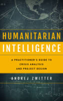 Humanitarian Intelligence A Practitioner's Guide to Crisis Analysis and Project Design by Andrej Zwitter