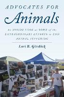 Advocates for Animals An Inside Look at Some of the Extraordinary Efforts to End Animal Suffering by Lori B. Girshick, Gene Baur