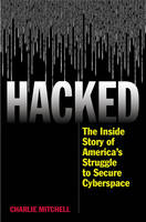 Hacked The Inside Story of America's Struggle to Secure Cyberspace by Charlie Mitchell