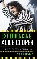 Experiencing Alice Cooper A Listener's Companion by Ian (University of Otago, New Zealand) Chapman