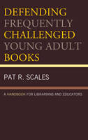 Defending Frequently Challenged Young Adult Books A Handbook for Librarians and Educators by Pat R. Scales