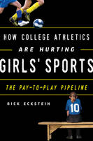 How College Athletics Are Hurting Girls' Sports The Pay-to-Play Pipeline by Rick Eckstein