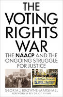 The Voting Rights War The NAACP and the Ongoing Struggle for Justice by Gloria J. Browne-Marshall, Rev.,Dr. C. T. Vivian