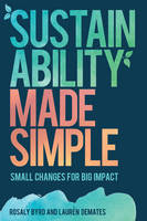 Sustainability Made Simple Small Changes for Big Impact by Rosaly Byrd, Lauren DeMates
