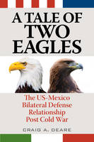 A Tale of Two Eagles The US-Mexico Bilateral Defense Relationship Post Cold War by Craig A. Deare