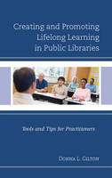 Creating and Promoting Lifelong Learning in Public Libraries Tools and Tips for Practitioners by Donna L. Gilton