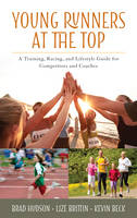 Young Runners at the Top A Training, Racing, and Lifestyle Guide for Competitors and Coaches by Brad Hudson, Lize Brittin, Kevin Beck