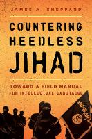 Countering Heedless Jihad Toward a Field Manual for Intellectual Sabotage by James A. Sheppard