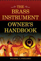 The Brass Instrument Owner's Handbook by Michael J. Pagliaro