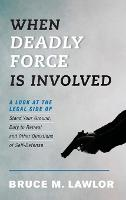 When Deadly Force Is Involved A Look at the Legal Side of Stand Your Ground, Duty to Retreat, and Other Questions of Self-Defense by Bruce M. Lawlor