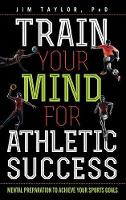 Train Your Mind for Athletic Success Mental Preparation to Achieve Your Sports Goals by Jim Taylor