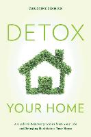 Detox Your Home A Guide to Removing Toxins from Your Life and Bringing Health into Your Home by Christine Dimmick