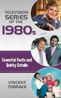 Television Series of the 1980s Essential Facts and Quirky Details by Vincent Terrace