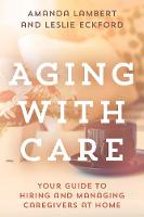 Aging with Care Your Guide to Hiring and Managing Caregivers at Home by Amanda Lambert, Leslie Eckford