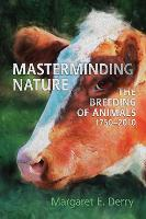 Masterminding Nature The Breeding of Animals, 1750-2010 by Margaret E. Derry