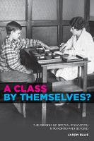 A Class by Themselves? Children, Youth, and Special Education in a North American City - Toronto, 1910-45 by Jason Ellis