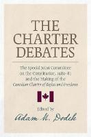 The Charter Debates The Special Joint Committee on the Constitution, 1980-81 and the Making of the Canadian Charter of Rights and Freedoms by Adam M. Dodek