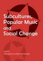 Subcultures, Popular Music and Social Change by Subcultures Network
