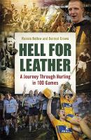 Hell for Leather A Journey Through Hurling in 100 Games by Ronnie Bellew, Dermot Crowe
