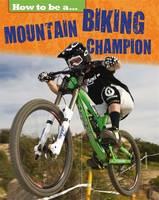 How to be a... Mountain Biking Champion by James Nixon