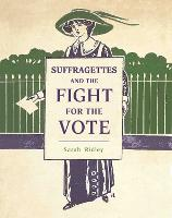 Cover for Suffragettes and the Fight for the Vote by Sarah Ridley