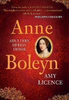 Anne Boleyn Adultery, Heresy, Desire by Amy Licence