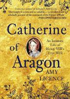 Catherine of Aragon An Intimate Life of Henry VIII's True Wife by Amy Licence