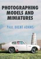 Photographing Models and Miniatures by Paul Brent Adams